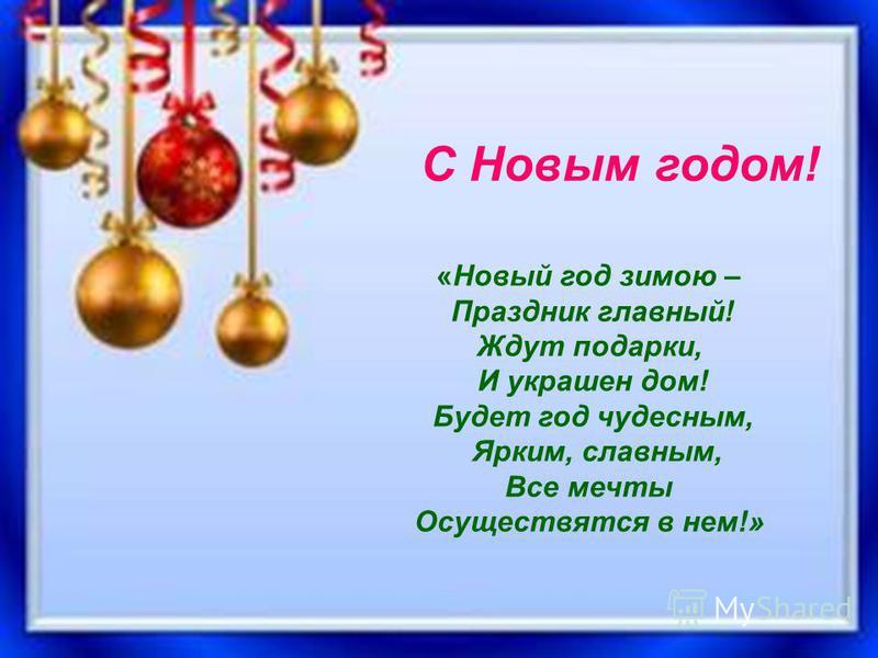«Новый год зимою – праздник главный! Ждут подарки, и украшен дом! Будет год чудесным, ярким, славным, Все мечты осуществятся в нем!» «Новый год зимою – Праздник главный! Ждут подарки, И украшен дом! Будет год чудесным, Ярким, славным, Все мечты Осуще