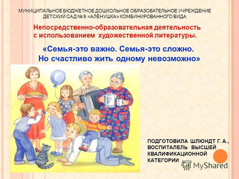 «Семья-это важно. Семья-это сложно. Но счастливо жить одному невозможно» Непосредственно-образовательная деятельность с использованием художественной литературы. МУНИЦИПАЛЬНОЕ БЮДЖЕТНОЕ ДОШКОЛЬНОЕ ОБРАЗОВАТЕЛЬНОЕ УЧРЕЖДЕНИЕ ДЕТСКИЙ САД 9 «АЛЁНУШКА» К