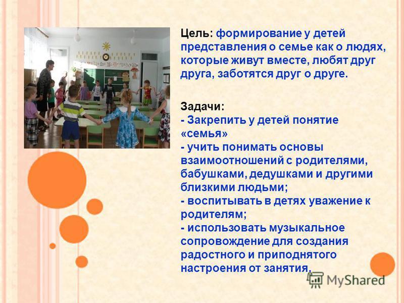 Задачи: - Закрепить у детей понятие «семья» - учить понимать основы взаимоотношений с родителями, бабушками, дедушками и другими близкими людьми; - воспитывать в детях уважение к родителям; - использовать музыкальное сопровождение для создания радост