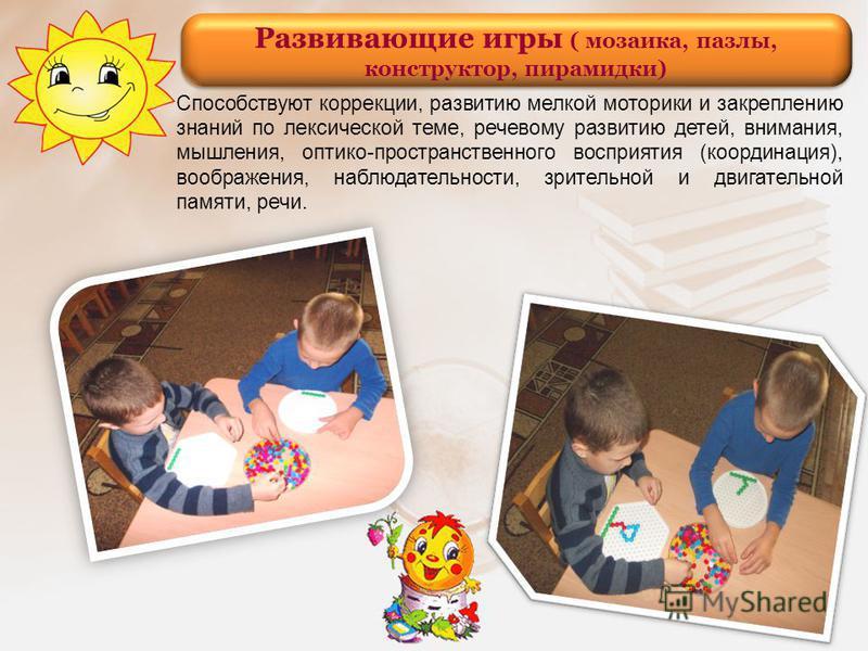 Развивающие игры ( мозаика, пазлы, конструктор, пирамидки) Способствуют коррекции, развитию мелкой моторики и закреплению знаний по лексической теме, речевому развитию детей, внимания, мышления, оптико-пространственного восприятия (координация), вооб