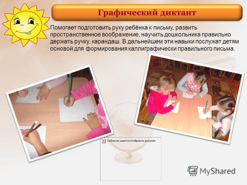 Графический диктант Помогает подготовить руку ребёнка к письму, развить пространственное воображение, научить дошкольника правильно держать ручку, карандаш. В дальнейшем эти навыки послужат детям основой для формирования каллиграфически правильного п