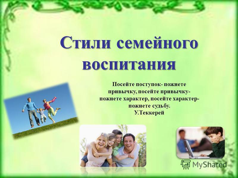 Стили семейного воспитания Посейте поступок- пожнете привычку, посейте привычку- пожнете характер, посейте характер- пожнете судьбу. У.Теккерей