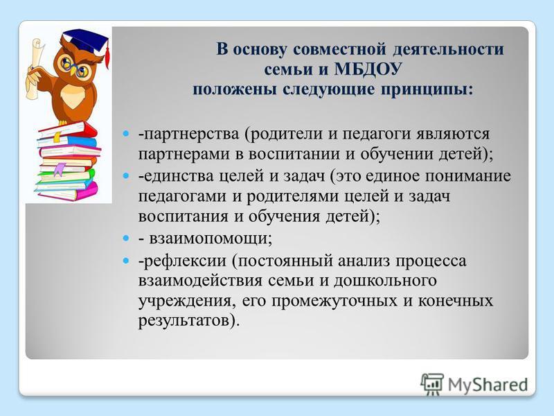 В основу совместной деятельности семьи и МБДОУ положены следующие принципы: -партнерства (родители и педагоги являются партнерами в воспитании и обучении детей); -единства целей и задач (это единое понимание педагогами и родителями целей и задач восп