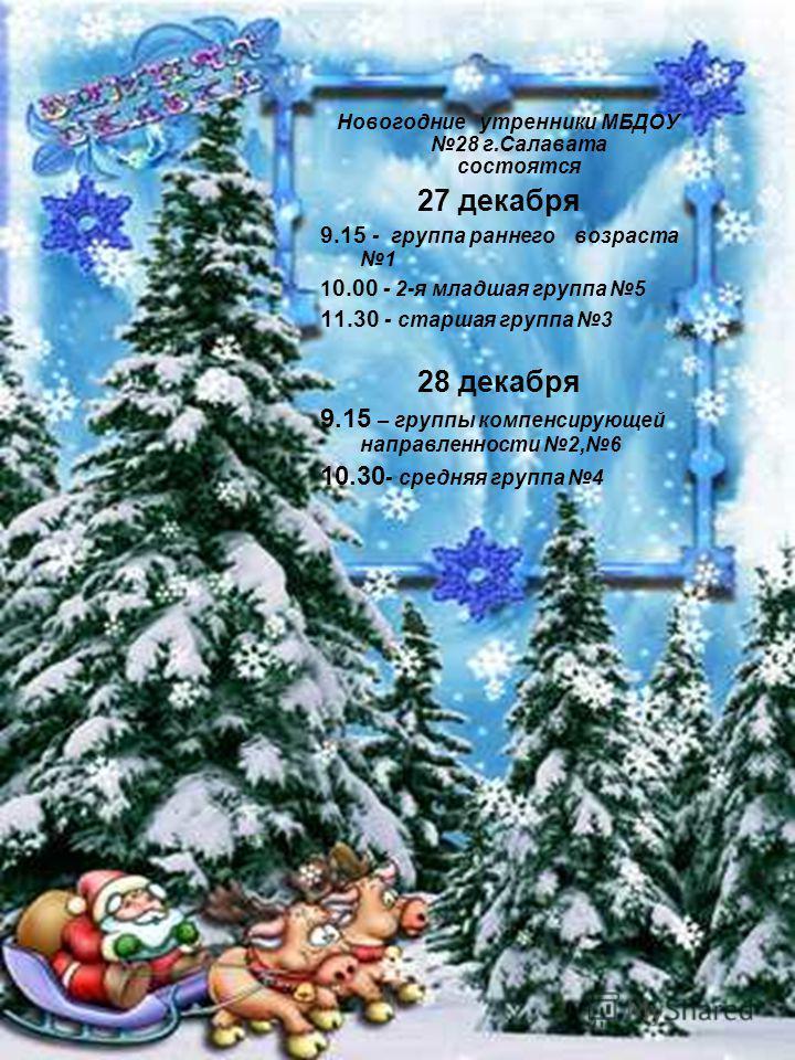 Новогодние утренники МБДОУ 28 г.Салавата состоятся 27 декабря 9.15 - группа раннего возраста 1 1 0.00 - 2-я младшая группа 5 11.30 - старшая группа 3 28 декабря 9.15 – группы компенсирующей направленности 2,6 10.30 - средняя группа 4
