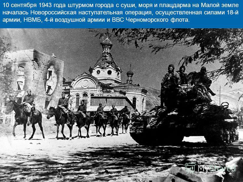 . 10 сентября 1943 года штурмом города с суши, моря и плацдарма на Малой земле началась Новороссийская наступательная операция, осуществленная силами 18-й армии, НВМБ, 4-й воздушной армии и ВВС Черноморского флота.