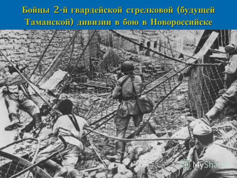 Бойцы 2- й гвардейской стрелковой ( будущей Таманской ) дивизии в бою в Новороссийске