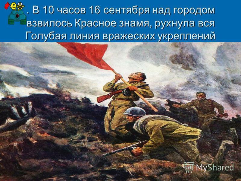 . В 10 часов 16 сентября над городом взвилось Красное знамя, рухнула вся Голубая линия вражеских укреплений