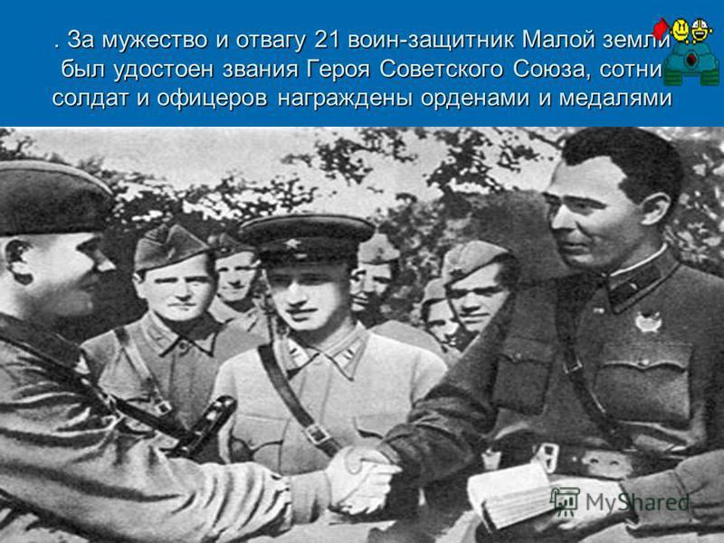 . За мужество и отвагу 21 воин-защитник Малой земли был удостоен звания Героя Советского Союза, сотни солдат и офицеров награждены орденами и медалями