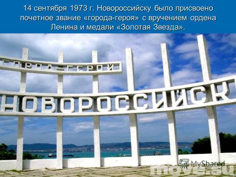 14 сентября 1973 г. Новороссийску было присвоено почетное звание «города-героя» с вручением ордена Ленина и медали «Золотая Звезда».