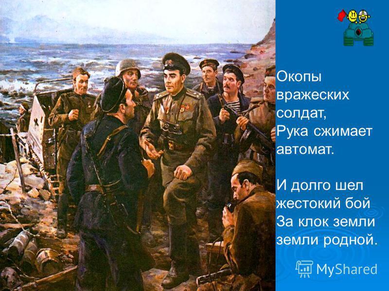 Окопы вражеских солдат, Рука сжимает автомат. И долго шел жестокий бой За клок земли земли родной.