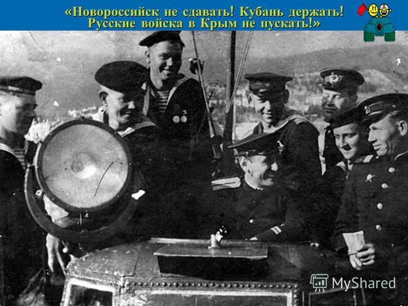 « Новороссийск не сдавать ! Кубань держать ! Русские войска в Крым не пускать !»