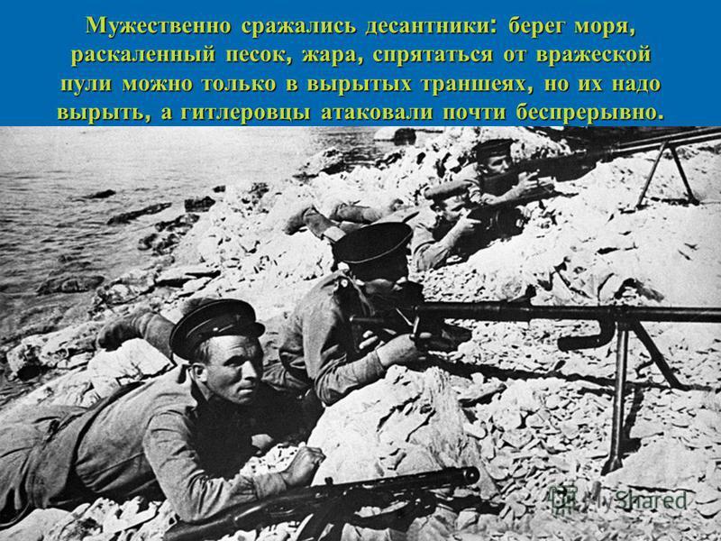Мужественно сражались десантники : берег моря, раскаленный песок, жара, спрятаться от вражеской пули можно только в вырытых траншеях, но их надо вырыть, а гитлеровцы атаковали почти беспрерывно.
