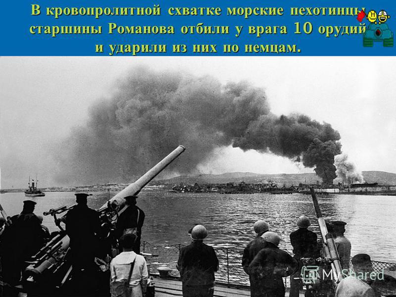 В кровопролитной схватке морские пехотинцы старшины Романова отбили у врага 10 орудий и ударили из них по немцам.