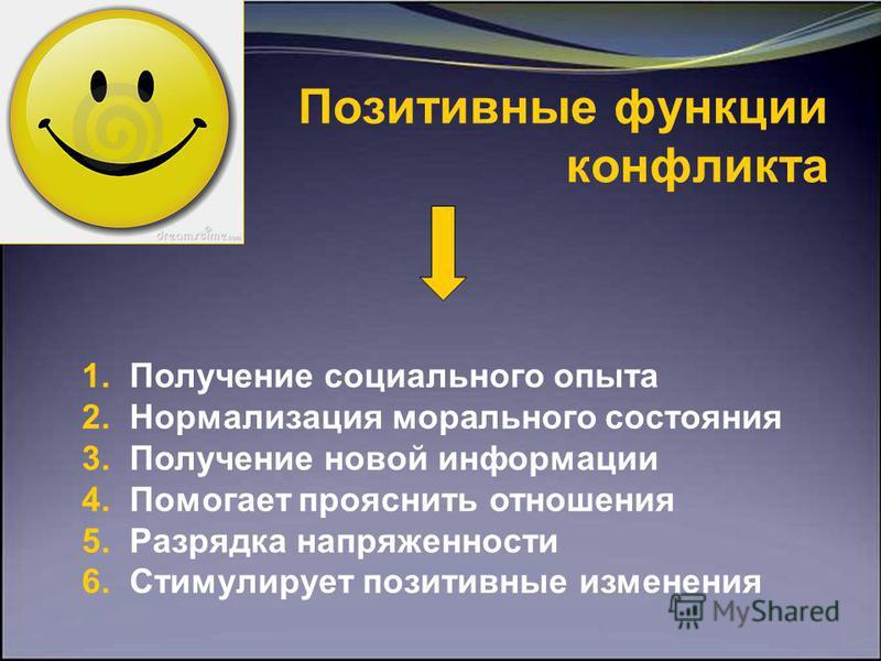 Позитивные функции конфликта 1. Получение социального опыта 2. Нормализация морального состояния 3. Получение новой информации 4. Помогает прояснить отношения 5. Разрядка напряженности 6. Стимулирует позитивные изменения