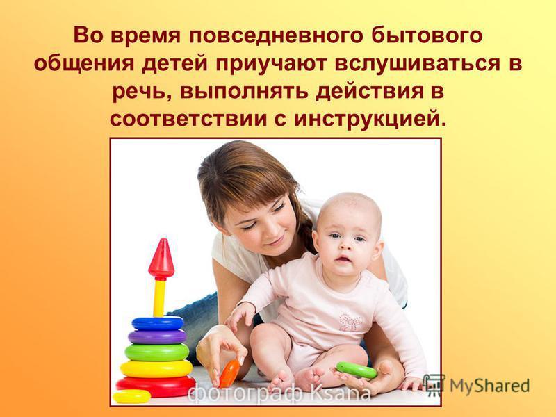 Во время повседневного бытового общения детей приучают вслушиваться в речь, выполнять действия в соответствии с инструкцией.
