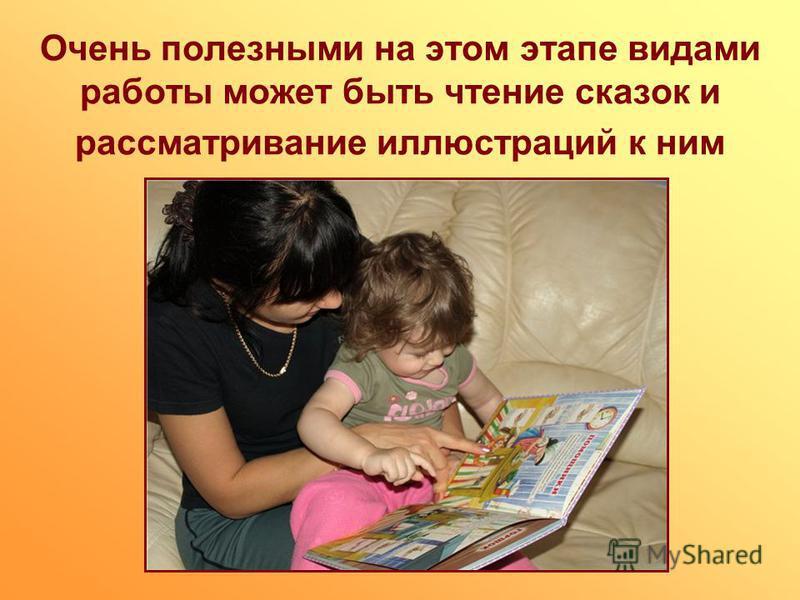 Очень полезными на этом этапе видами работы может быть чтение сказок и рассматривание иллюстраций к ним