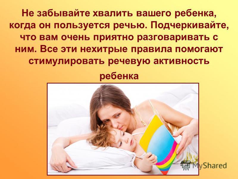 Не забывайте хвалить вашего ребенка, когда он пользуется речью. Подчеркивайте, что вам очень приятно разговаривать с ним. Все эти нехитрые правила помогают стимулировать речевую активность ребенка