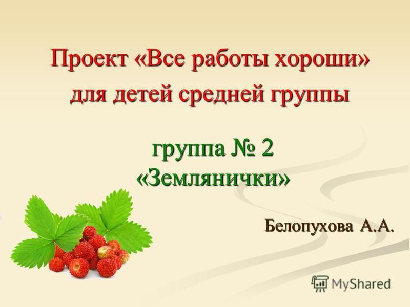 Проект «Все работы хороши» для детей средней группы Белопухова А.А. группа 2 «Землянички»