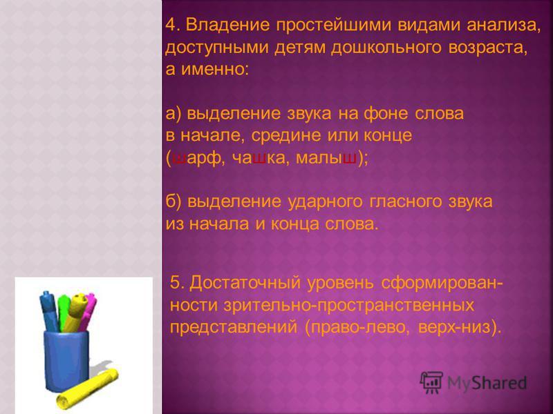 4. Владение простейшими видами анализа, доступными детям дошкольного возраста, а именно: а) выделение звука на фоне слова в начале, средине или конце (шарф, чашка, малыш); б) выделение ударного гласного звука из начала и конца слова. 5. Достаточный у