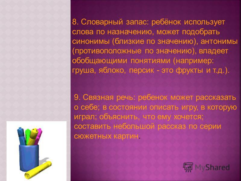 8. Словарный запас: ребёнок использует слова по назначению, может подобрать синонимы (близкие по значению), антонимы (противоположные по значению), владеет обобщающими понятиями (например: груша, яблоко, персик - это фрукты и т.д.). 9. Связная речь: