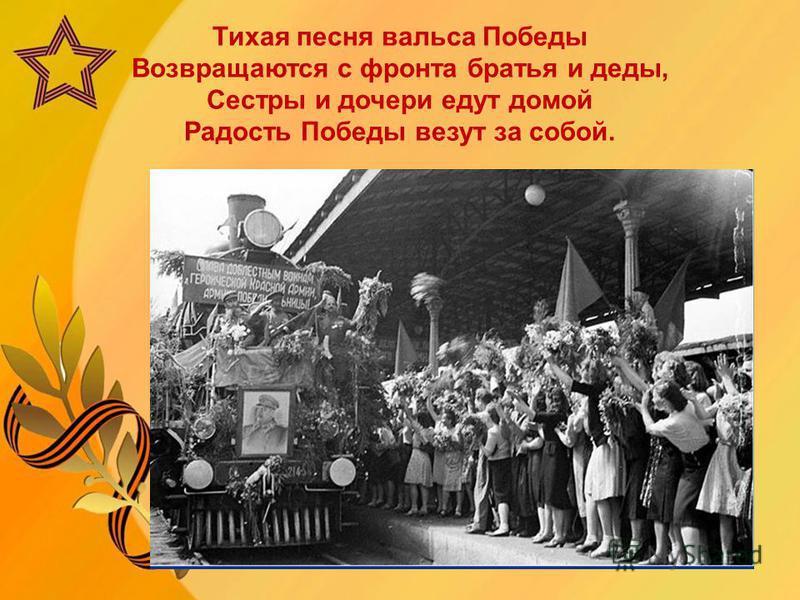 Тихая песня вальса Победы Возвращаются с фронта братья и деды, Сестры и дочери едут домой Радость Победы везут за собой.