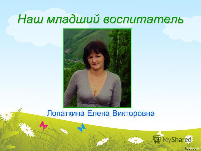 Наш младший воспитатель Лопаткина Елена Викторовна