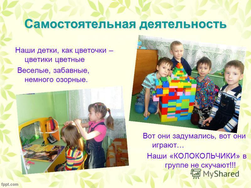 Самостоятельная деятельность Наши детки, как цветочки – цветики цветные Веселые, забавные, немного озорные. Вот они задумались, вот они играют… Наши «КОЛОКОЛЬЧИКИ» в группе не скучают!!!