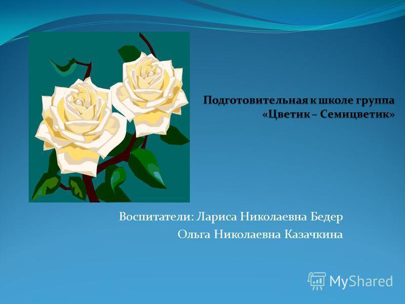 Воспитатели: Лариса Николаевна Бедер Ольга Николаевна Казачкина