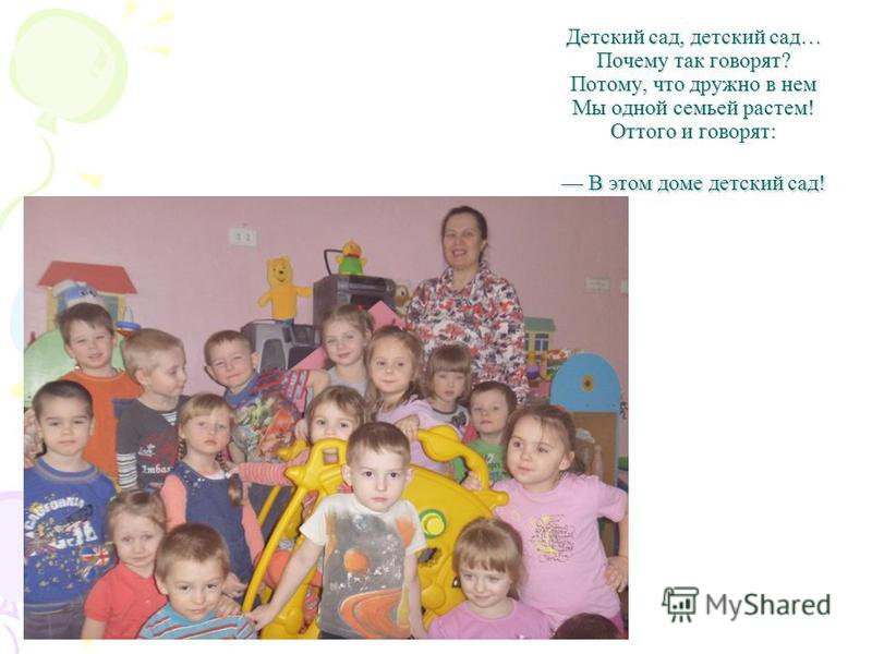 Детский сад, детский сад… Почему так говорят? Потому, что дружно в нем Мы одной семьей растем! Оттого и говорят: В этом доме детский сад!