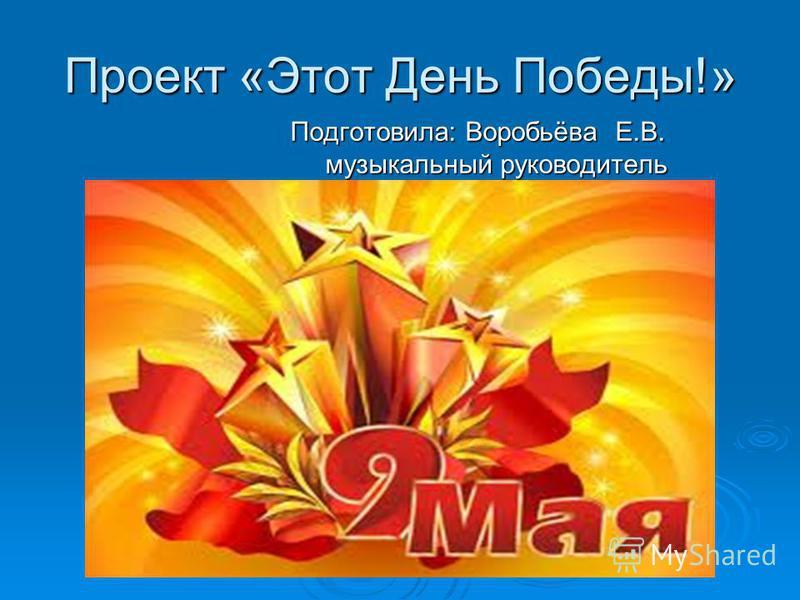 Проект «Этот День Победы!» Подготовила: Воробьёва Е.В. Подготовила: Воробьёва Е.В. музыкальный руководитель музыкальный руководитель