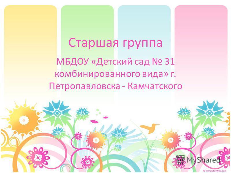 Старшая группа МБДОУ «Детский сад 31 комбинированного вида» г. Петропавловска - Камчатского