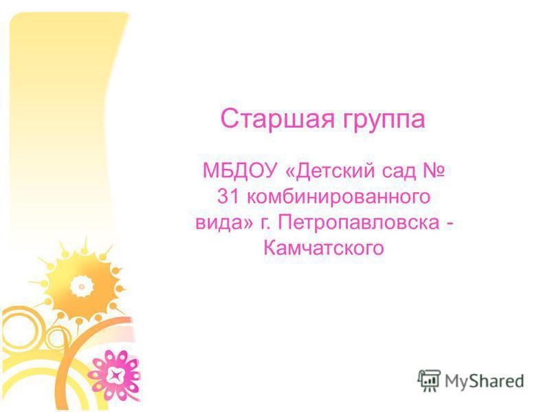 МБДОУ «Детский сад 31 комбинированного вида» г. Петропавловска - Камчатского Старшая группа