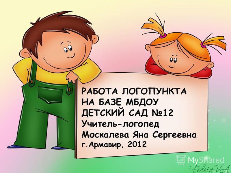 РАБОТА ЛОГОПУНКТА НА БАЗЕ МБДОУ ДЕТСКИЙ САД 12 Учитель-логопед Москалева Яна Сергеевна г.Армавир, 2012