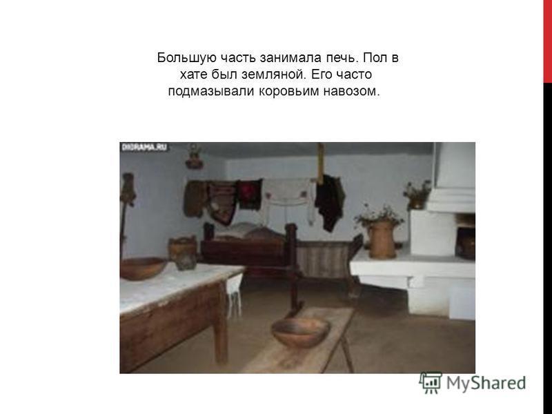 Большую часть занимала печь. Пол в хате был земляной. Его часто подмазывали коровьим навозом.