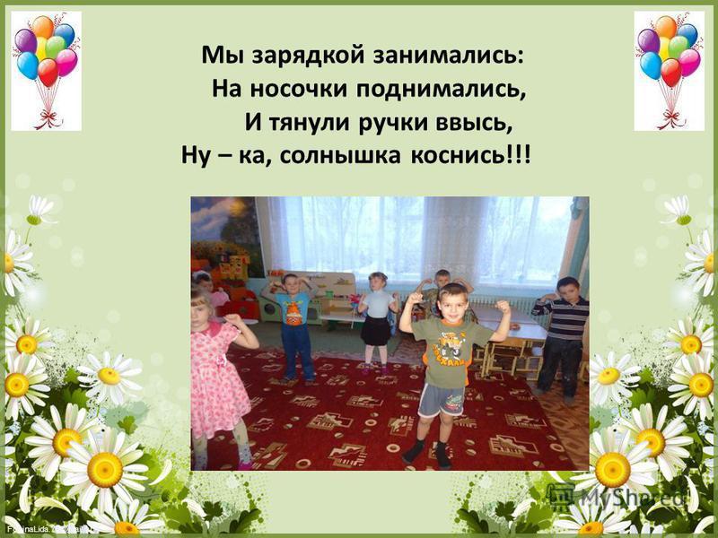 FokinaLida.75@mail.ru Мы зарядкой занимались: На носочки поднимались, И тянули ручки ввысь, Ну – ка, солнышка коснись!!!