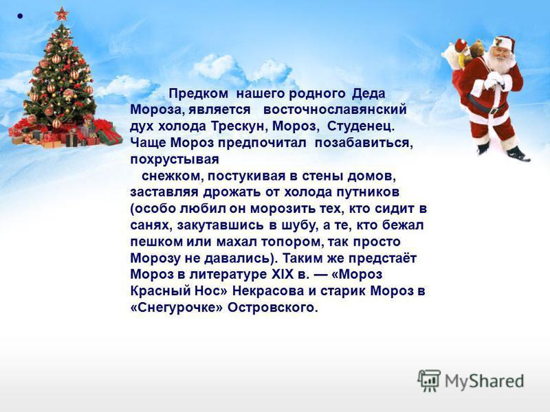 Предком нашего родного Деда Мороза, является восточнославянский дух холода Трескун, Мороз, Студенец. Чаще Мороз предпочитал позабавиться, похрустывая снежком, постукивая в стены домов, заставляя дрожать от холода путников (особо любил он морозить тех