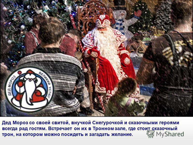 Дед Мороз со своей свитой, внучкой Снегурочкой и сказочными героями всегда рад гостям. Встречает он их в Тронном зале, где стоит сказочный трон, на котором можно посидеть и загадать желание.