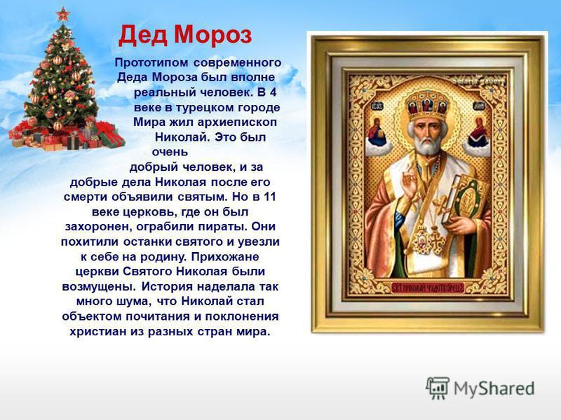 Прототипом современного Деда Мороза был вполне реальный человек. В 4 веке в турецком городе Мира жил архиепископ Николай. Это был очень добрый человек, и за добрые дела Николая после его смерти объявили святым. Но в 11 веке церковь, где он был захоро