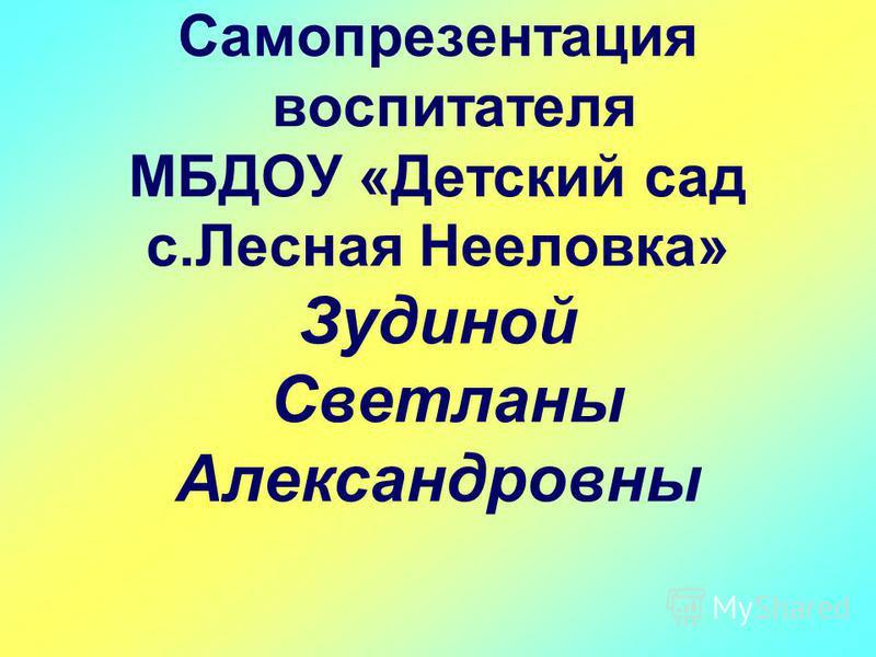 Самопрезентация воспитателя МБДОУ «Детский сад с.Лесная Нееловка» Зудиной Светланы Александровны