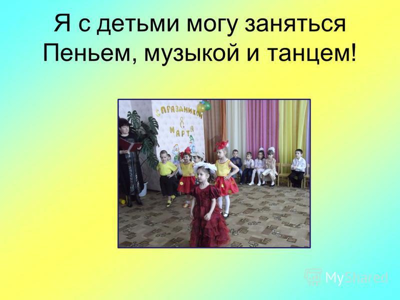 Я с детьми могу заняться Пеньем, музыкой и танцем!