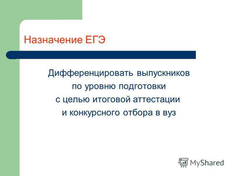 Назначение ЕГЭ Дифференцировать выпускников по уровню подготовки с целью итоговой аттестации и конкурсного отбора в вуз