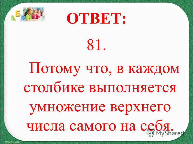 ОТВЕТ: 81. Потому что, в каждом столбике выполняется умножение верхнего числа самого на себя.