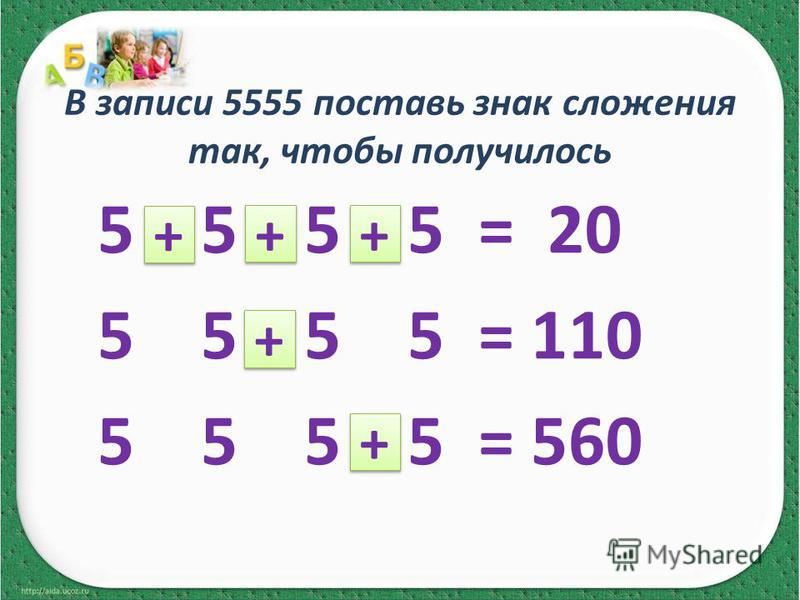 В записи 5555 поставь знак сложения так, чтобы получилось 5 5 5 5 = 20 5 5 5 5 = 110 5 5 5 5 = 560 + + + + + + + + + +