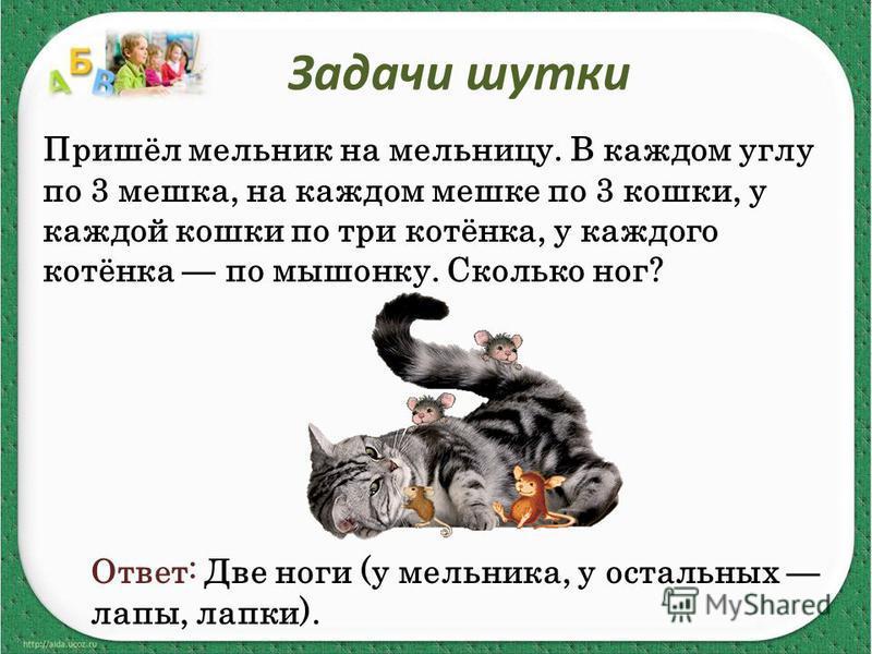 Задачи шутки Пришёл мельник на мельницу. В каждом углу по 3 мешка, на каждом мешке по 3 кошки, у каждой кошки по три котёнка, у каждого котёнка по мышонку. Сколько ног? Ответ: Две ноги (у мельника, у остальных лапы, лапки).