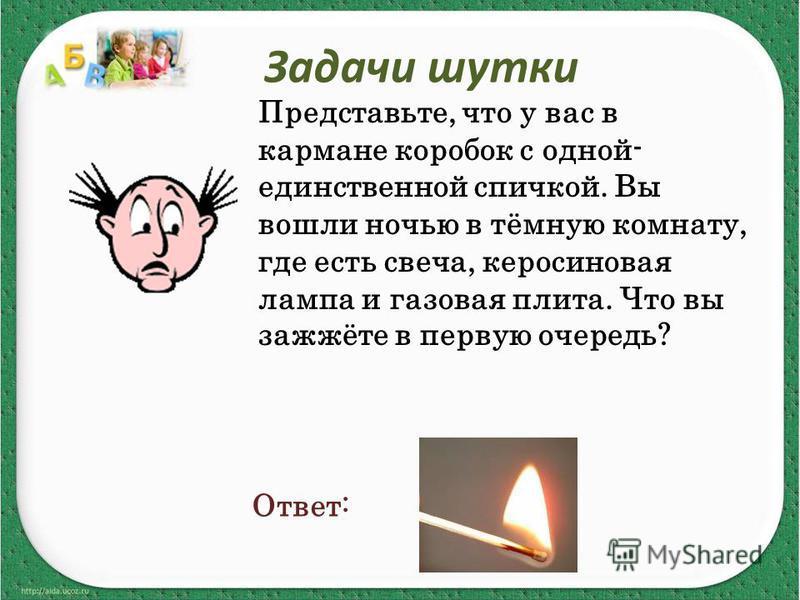 Задачи шутки Представьте, что у вас в кармане коробок с одной- единственной спичкой. Вы вошли ночью в тёмную комнату, где есть свеча, керосиновая лампа и газовая плита. Что вы зажжёте в первую очередь? Ответ: