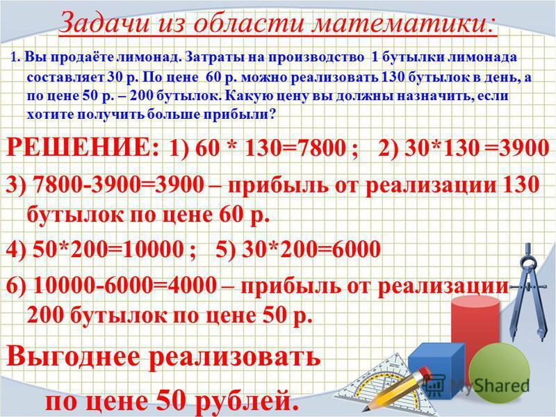 Задачи из области математики: 1. Вы продаёте лимонад. Затраты на производство 1 бутылки лимонада составляет 30 р. По цене 60 р. можно реализовать 130 бутылок в день, а по цене 50 р. – 200 бутылок. Какую цену вы должны назначить, если хотите получить