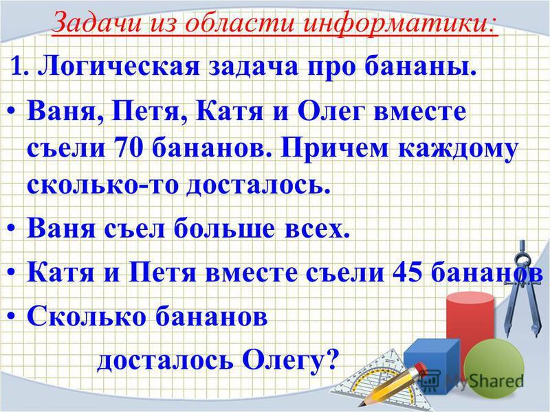 Задачи из области информатики: 1. Логическая задача про бананы. Ваня, Петя, Катя и Олег вместе съели 70 бананов. Причем каждому сколько-то досталось. Ваня съел больше всех. Катя и Петя вместе съели 45 бананов Сколько бананов досталось Олегу?