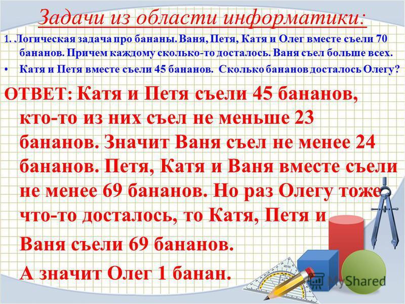 Задачи из области информатики: 1. Логическая задача про бананы. Ваня, Петя, Катя и Олег вместе съели 70 бананов. Причем каждому сколько-то досталось. Ваня съел больше всех. Катя и Петя вместе съели 45 бананов. Сколько бананов досталось Олегу? ОТВЕТ: