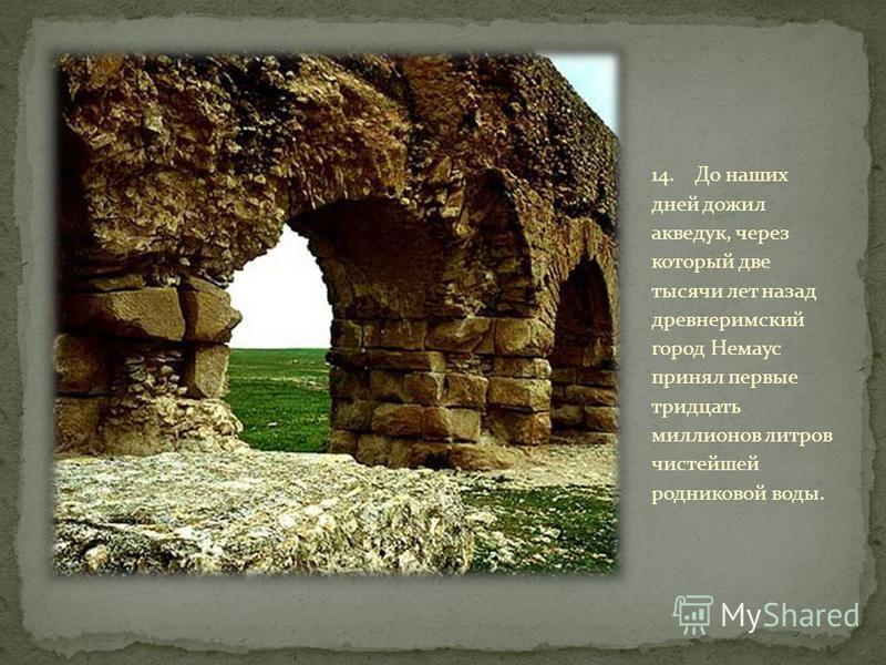14. До наших дней дожил акведук, через который две тысячи лет назад древнеримский город Немаус принял первые тридцать миллионов литров чистейшей родниковой воды.