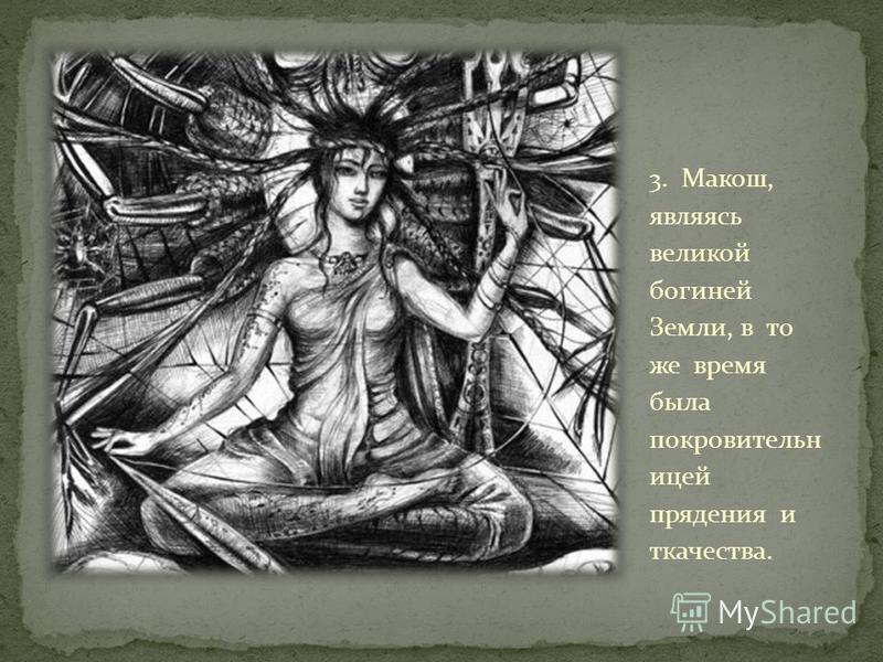 3. Макош, являясь великой богиней Земли, в то же время была покровительницей прядения и ткачества.
